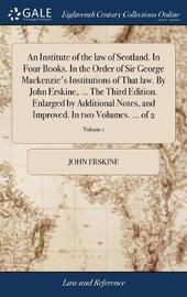 An Institute of the Law of Scotland. in Four Books. in the Order of Sir George Mackenzie's Institutions of That Law. by John Erskine, ... the Third Edition. Enlarged by Additional Notes, and Improved. in Two Volumes. ... of 2; Volume 1 by John Erskine