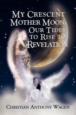 My Crescent Mother Moon, Our Tides to Rise to Revelation by Christian Anthony Wagen
