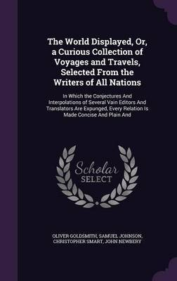 The World Displayed, Or, a Curious Collection of Voyages and Travels, Selected from the Writers of All Nations by Oliver Goldsmith
