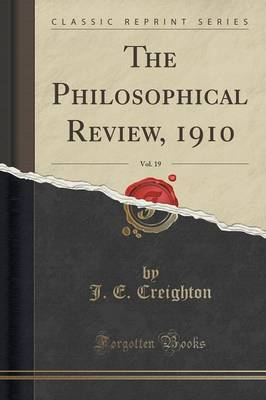 The Philosophical Review, 1910, Vol. 19 (Classic Reprint) by J. E. Creighton