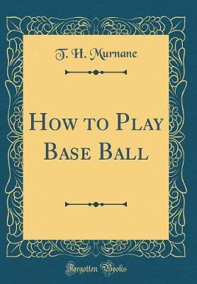 How to Play Base Ball (Classic Reprint) by Timothy Hayes Murnane image