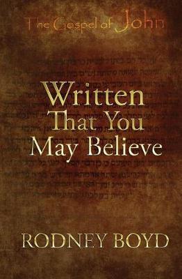 Written That You May Believe by Rodney Boyd