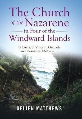 The Church of the Nazarene in Four of the Windward Islands by Gelien Matthews