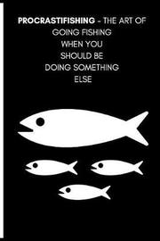 Procrastifishing - The Art of Going Fishing When You Should Be Doing Something Else by Note Publishing