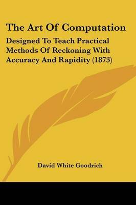 The Art Of Computation: Designed To Teach Practical Methods Of Reckoning With Accuracy And Rapidity (1873) by David White Goodrich image