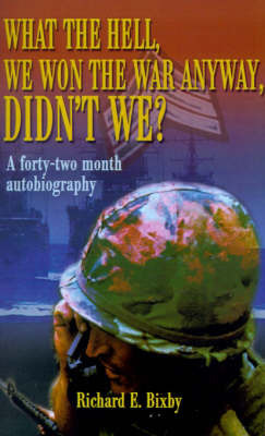 What the Hell, We Won the War Anyway, Didn't We?: A Forty-Two Month Autobiography by Richard Bixby