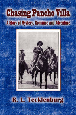 Chasing Pancho Villa: A Story of Mystery, Romance and Adventure by R.L. Tecklenburg