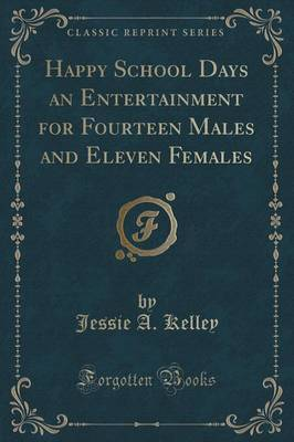 Happy School Days an Entertainment for Fourteen Males and Eleven Females (Classic Reprint) by Jessie A Kelley