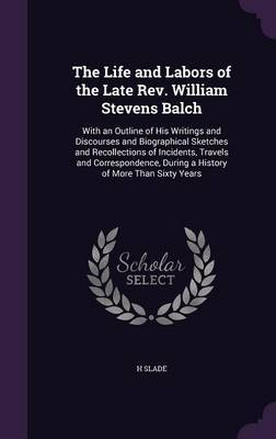 The Life and Labors of the Late REV. William Stevens Balch by H Slade