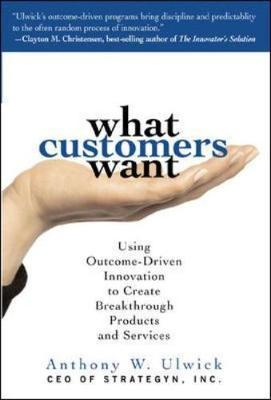 What Customers Want: Using Outcome-Driven Innovation to Create Breakthrough Products and Services by Anthony W. Ulwick image