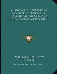 A Discourse, Delivered at Montpelier, October 17, 1834, Before the Vermont Colonization Society (1834) by William Chauncey Fowler