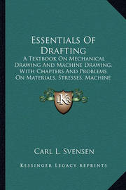 Essentials of Drafting Essentials of Drafting: A Textbook on Mechanical Drawing and Machine Drawing, with CA Textbook on Mechanical Drawing and Machine Drawing, with Chapters and Problems on Materials, Stresses, Machine Construhapters and Problems on Mate by Carl L Svensen