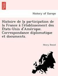 Histoire de La Participation de La France A L'e Tablissement Des E Tats-Unis D'Ame Rique. Correspondance Diplomatique Et Documents. by Henry Doniol