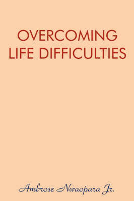 Overcoming Life Difficulties by Ambrose Nwaopara Jr