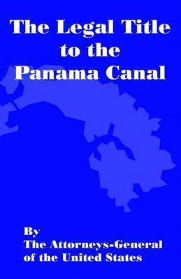 The Legal Title of the Panama Canal by Attorneys-General Of United States