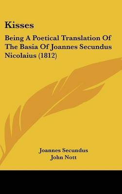 Kisses: Being a Poetical Translation of the Basia of Joannes Secundus Nicolaius (1812) by Joannes Secundus