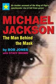 Michael Jackson -- The Man Behind the Mask: An Insider's Story of the King of Pop by Bob Jones