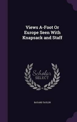 Views A-Foot or Europe Seen with Knapsack and Staff by Bayard Taylor