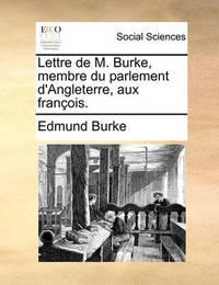 Lettre de M. Burke, Membre Du Parlement D'Angleterre, Aux Franois. by Edmund Burke