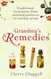 Grandma's Remedies: Traditional Treatments from Mustard Poultices to Rosehip Syrup by Cherry Chappell