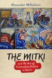 The Mitki and the Art of Postmodern Protest in Russia by Alexandar Mihailovic