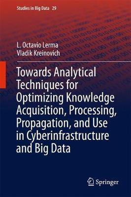 Towards Analytical Techniques for Optimizing Knowledge Acquisition, Processing, Propagation, and Use in Cyberinfrastructure and Big Data by L. Octavio Lerma
