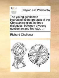 The Young Gentleman Instructed in the Grounds of the Christian Religion. in Three Dialogues, Between a Young Gentleman and His Tutor. by Richard Challoner