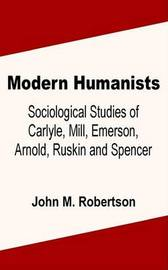 Modern Humanists: Sociological Studies of Carlyle, Mill, Emerson, Arnold, Ruskin and Spencer by John M Robertson image