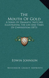 The Mouth of Gold: A Series of Dramatic Sketches Illustrating the Life and Times of Chrysostom (1873) by Edwin Johnson