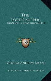 The Lord's Supper: Historically Considered (1884) by George Andrew Jacob