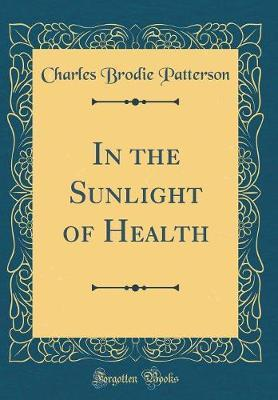 In the Sunlight of Health (Classic Reprint) by Charles Brodie Patterson