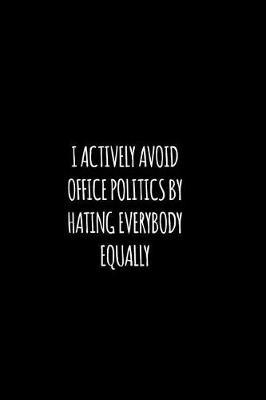 I actively avoid office politics by hating everybody equally by Workparadise Press