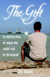 The Gift: An Inspiring Story for Anyone Who Couldn't Wait for the Weekend. by J, B Adams image