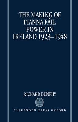 The Making of Fianna Fail Power in Ireland 1923-1948 by Richard Dunphy
