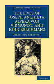 The Lives of Father Joseph Anchieta, of the Society of Jesus: the Ven. Alvera von Virmundt, Religious of the Order of the Holy Sepulchre, and the Ven. John Berchmans, of the Society of Jesus by Sebastiano Berettari