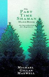 The Part Time Shaman Handbook by Michael Gillan Maxwell