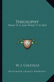Theosophy: What It Is and What It Is Not by W. J. Coleville