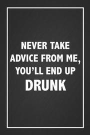 Never Take Advice From Me You'll End Up Drunk by Dream Journals