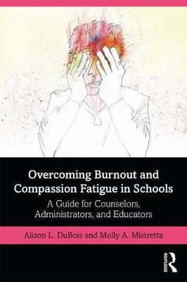 Overcoming Burnout and Compassion Fatigue in Schools by Molly A. Mistretta