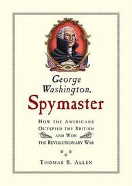 George Washington, Spymaster: How the Americans Outspied the British and Won the Revolutionary War by Thomas B Allen image