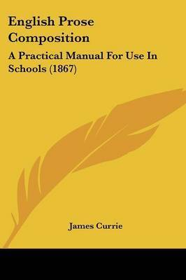 English Prose Composition: A Practical Manual For Use In Schools (1867) by James Currie