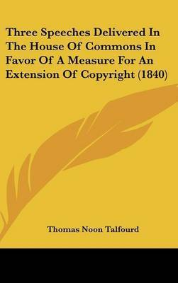 Three Speeches Delivered In The House Of Commons In Favor Of A Measure For An Extension Of Copyright (1840) by Thomas Noon Talfourd