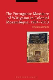 The Portuguese Massacre of Wiriyamu in Colonial Mozambique, 1964-2013 by Mustafah Dhada