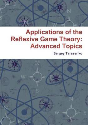 Applications of the Reflexive Game Theory: Advanced Topics by Sergey Tarasenko