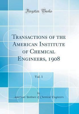 Transactions of the American Institute of Chemical Engineers, 1908, Vol. 1 (Classic Reprint) by American Institute of Chemica Engineers
