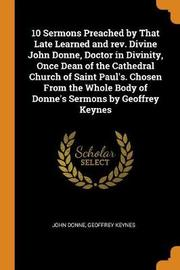 10 Sermons Preached by That Late Learned and Rev. Divine John Donne, Doctor in Divinity, Once Dean of the Cathedral Church of Saint Paul's. Chosen from the Whole Body of Donne's Sermons by Geoffrey Keynes by John Donne