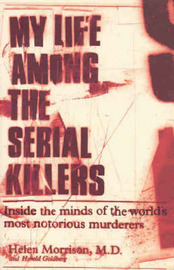 My Life Among the Serial Killers: Inside the Minds of the World's Most Notorious Murders by Helen / GoldberG Morrison