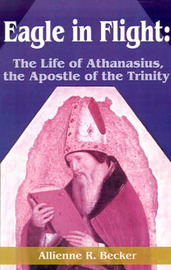 Eagle in Flight: The Life of Athanasius, the Apostle of the Trinity by Allienne R Becker image