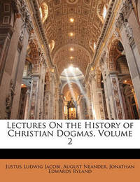 Lectures on the History of Christian Dogmas, Volume 2 by August Neander