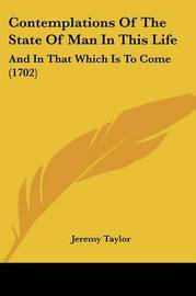 Contemplations Of The State Of Man In This Life: And In That Which Is To Come (1702) by Jeremy Taylor image